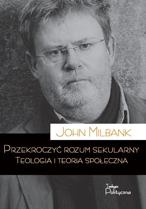 John Milbank, Przekroczyć rozum sekularny. Teologia i teoria społeczna